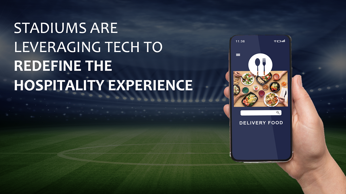 STADIUMS ARE LEVERAGING TECH TO REDEFINE THE HOSPITALITY EXPERIENCE
